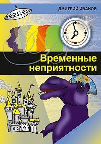 Дмитрий Иванов - Временные неприятности (сборник)