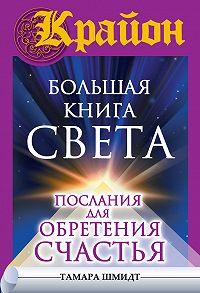 Тамара Шмидт -Крайон. Большая книга Света. Послания для обретения Счастья