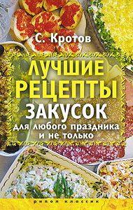 Сергей Кротов -Лучшие рецепты закусок для любого праздника и не только