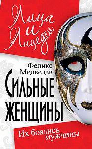 Феликс Медведев -Сильные женщины. Их боялись мужчины