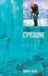 Аркадий и Борис Стругацкие -Хромая судьба