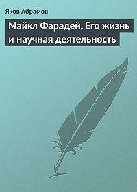 Яков Абрамов -Майкл Фарадей. Его жизнь и научная деятельность