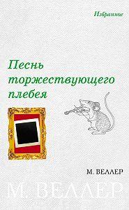 Михаил Иосифович Веллер -Песнь торжествующего плебея (сборник)