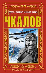 Николай Якубович -Чкалов. Взлет и падение великого пилота