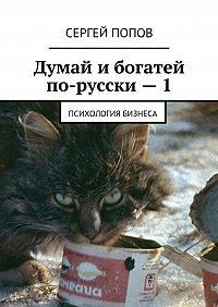 Сергей Попов -Думай ибогатей по-русски – 1. Психология бизнеса