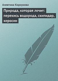 Алевтина Корзунова -Природа, которая лечит: перекись водорода, скипидар, керосин