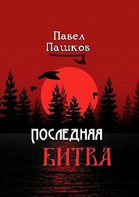 Павел Пашков -Последняя битва. Рассказы о Руси