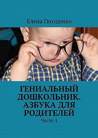 Елена Гвозденко -Гениальный дошкольник. Азбука для родителей. Часть 1