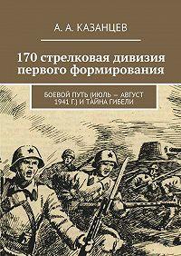 А. Казанцев -170стрелковая дивизия первого формирования. Боевой путь (июль– август 1941г.) итайна гибели
