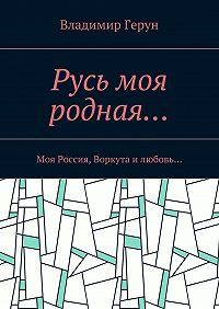 Владимир Герун -Русь моя родная… Моя Россия, Воркута илюбовь…