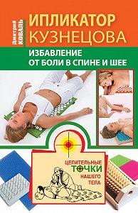 Дмитрий Коваль -Ипликатор Кузнецова. Избавление от боли в спине и шее