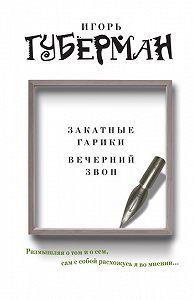 Игорь Губерман -Закатные гарики. Вечерний звон (сборник)
