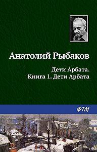 Анатолий Рыбаков -Дети Арбата