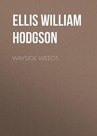 William Ellis -Wayside Weeds