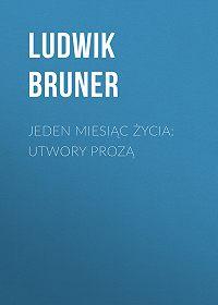 Ludwik Bruner -Jeden miesiąc życia: utwory prozą