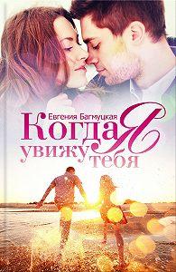 Евгения Багмуцкая -Когда я увижу тебя