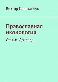 Виктор Капитанчук -Православная иконология. Статьи. Доклады