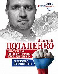 Дмитрий Потапенко -Честная книга о том, как делать бизнес в России
