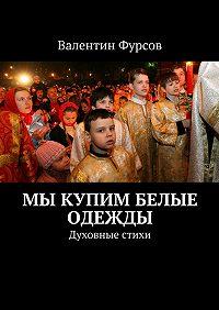 Валентин Фурсов -Мы купим белые одежды. Духовные стихи