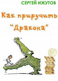 Сергей Ижутов - Как приручить «Дракона»