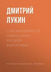 Дмитрий Лукин -О необходимости новых начал русской фантастики