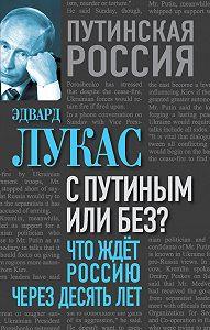 Эдвард Лукас -С Путиным или без? Что ждет Россию через десять лет.