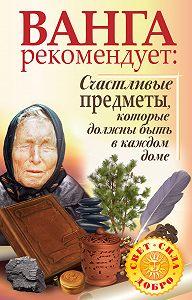 Галина Жмых, Надежда Лапина - Ванга рекомендует. Счастливые предметы, которые должны быть в каждом доме