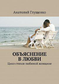 Анатолий Глущенко -Объяснение влюбви