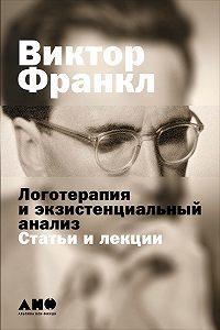 Виктор  Франкл -Логотерапия и экзистенциальный анализ: Статьи и лекции