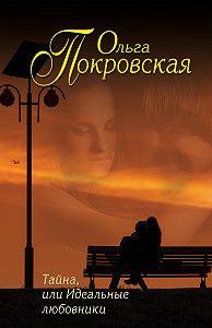 Ольга Покровская -Тайна, или Идеальные любовники (сборник)