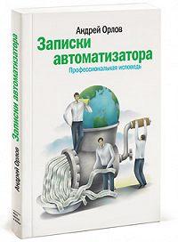 Андрей Георгиевич Орлов -Записки автоматизатора. Профессиональная исповедь