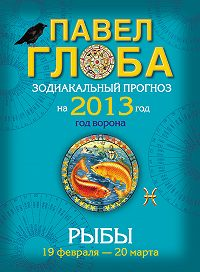 Павел Глоба - Рыбы. Зодиакальный прогноз на 2013 год