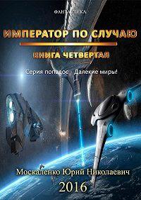 Юрий Москаленко -Далёкие миры. Книга четвёртая. Император по Случаю