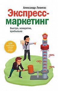 Александр Левитас - Экспресс-маркетинг. Быстро, конкретно, прибыльно