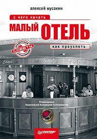 Алексей Мусакин -Малый отель. С чего начать, как преуспеть. Советы владельцам и управляющим