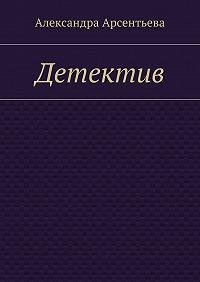 Александра Арсентьева -Детектив