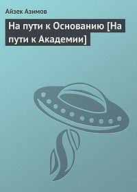 Айзек Азимов -На пути к Основанию [На пути к Академии]