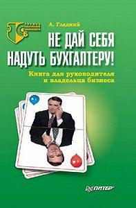 Алексей Гладкий - Не дай себя надуть бухгалтеру! Книга для руководителя и владельца бизнеса