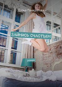 Дарья Панкратова - Займись счастьем. роман
