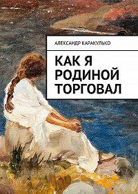 Александр Каракулько -Как я Родиной торговал