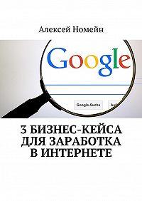 Алексей Номейн -3бизнес-кейса для заработка вИнтернете