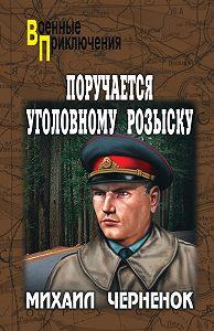 Михаил  Черненок -Поручается уголовному розыску (сборник)