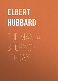 Elbert Hubbard -The Man. A Story of To-day