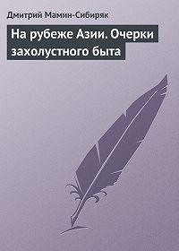 Дмитрий Мамин-Сибиряк -На рубеже Азии. Очерки захолустного быта