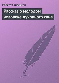 Роберт Стивенсон - Рассказ о молодом человеке духовного сана