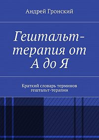 Андрей Гронский -Гештальт-терапия от А до Я. Краткий словарь терминов гештальт-терапии