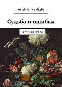 Алёна Гренёва - Судьба иошибки. История о любви