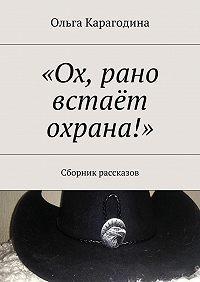 Ольга Карагодина -«Ох, рано встаёт охрана!». Сборник рассказов