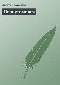 Алексей Будищев -Переутомился