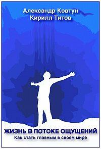 Александр Ковтун -Жизнь в потоке ощущений. Как стать главным в своем мире?